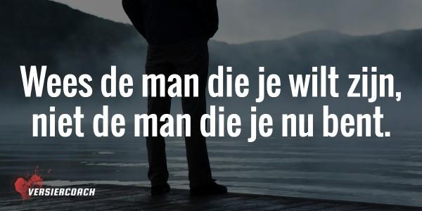 Wees de man die je wilt worden, niet de man die je nu bent.